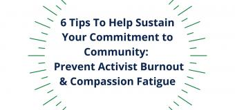 Icon that reads: 6 Tips To Help Sustain Your Commitment to Community: Prevent Activist Burnout & Compassion Fatigue